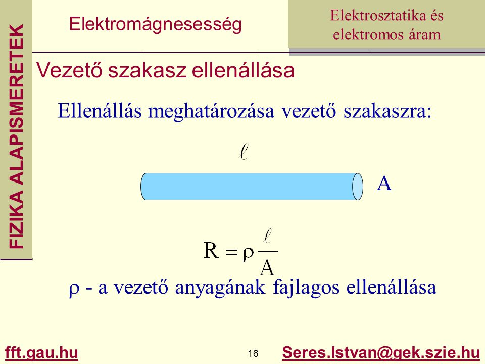 FIZIKA ALAPISMERETEK fft.gau.hu.hu 16 Seres.Istvan@gek.szie.hu Elektrosztatika és elektromos áram Elektromágnesesség Vezető szakasz ellenállása Ellenállás meghatározása vezető szakaszra: A  - a vezető anyagának fajlagos ellenállása