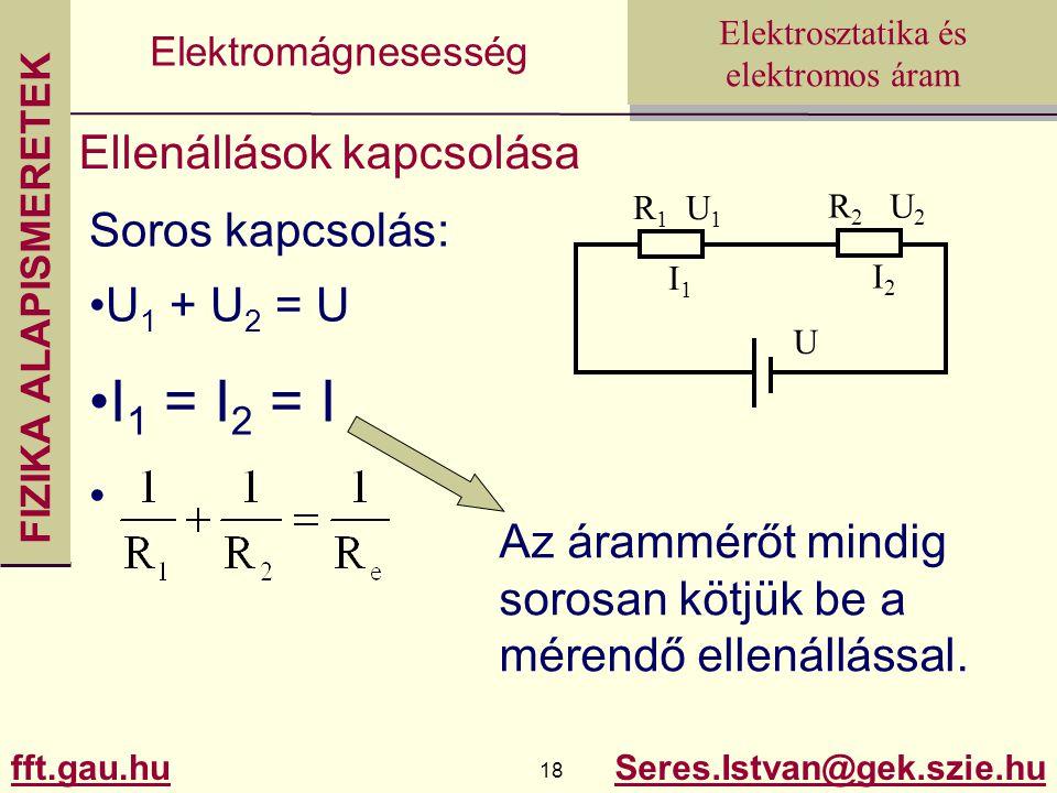 FIZIKA ALAPISMERETEK fft.gau.hu.hu 18 Seres.Istvan@gek.szie.hu Elektrosztatika és elektromos áram Elektromágnesesség Ellenállások kapcsolása Soros kapcsolás: U 1 + U 2 = U I 1 = I 2 = I Az árammérőt mindig sorosan kötjük be a mérendő ellenállással.