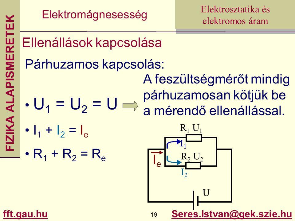 FIZIKA ALAPISMERETEK fft.gau.hu.hu 19 Seres.Istvan@gek.szie.hu Elektrosztatika és elektromos áram Elektromágnesesség Ellenállások kapcsolása Párhuzamos kapcsolás: U 1 = U 2 = U I 1 + I 2 = I e R 1 + R 2 = R e A feszültségmérőt mindig párhuzamosan kötjük be a mérendő ellenállással.