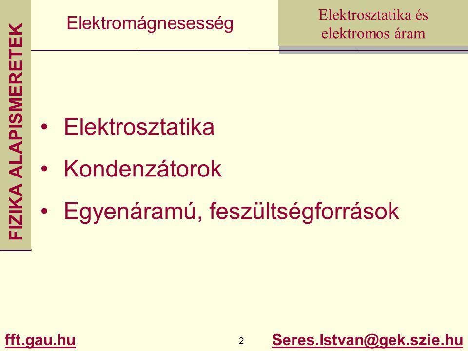 FIZIKA ALAPISMERETEK fft.gau.hu.hu 2 Seres.Istvan@gek.szie.hu Elektrosztatika és elektromos áram Elektromágnesesség Elektrosztatika Kondenzátorok Egyenáramú, feszültségforrások