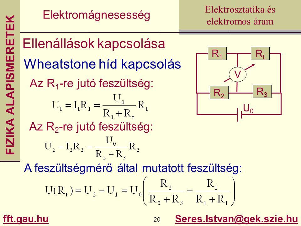 FIZIKA ALAPISMERETEK fft.gau.hu.hu 20 Seres.Istvan@gek.szie.hu Elektrosztatika és elektromos áram Elektromágnesesség Ellenállások kapcsolása Wheatstone híd kapcsolás R1R1 V R2R2 R3R3 RtRt U0U0 Az R 1 -re jutó feszültség: Az R 2 -re jutó feszültség: A feszültségmérő által mutatott feszültség: