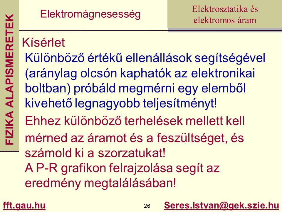 FIZIKA ALAPISMERETEK fft.gau.hu.hu 26 Seres.Istvan@gek.szie.hu Elektrosztatika és elektromos áram Elektromágnesesség Kísérlet Különböző értékű ellenállások segítségével (aránylag olcsón kaphatók az elektronikai boltban) próbáld megmérni egy elemből kivehető legnagyobb teljesítményt.