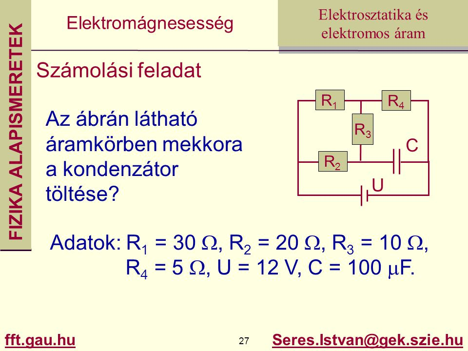 FIZIKA ALAPISMERETEK fft.gau.hu.hu 27 Seres.Istvan@gek.szie.hu Elektrosztatika és elektromos áram Elektromágnesesség Számolási feladat Az ábrán látható áramkörben mekkora a kondenzátor töltése.