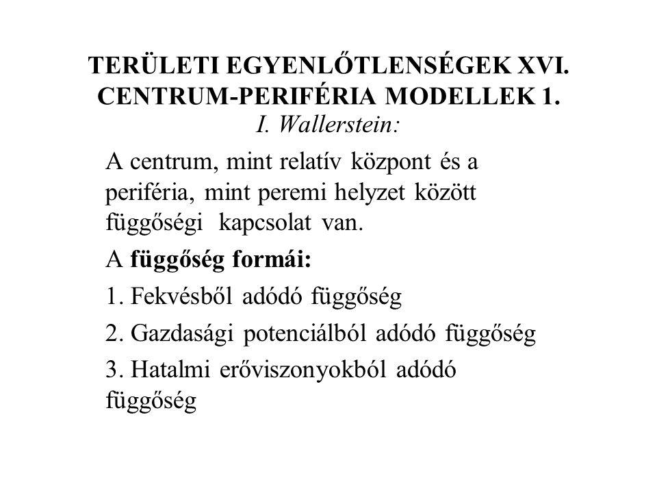 TERÜLETI EGYENLŐTLENSÉGEK XVI. CENTRUM-PERIFÉRIA MODELLEK 1. I. Wallerstein: A centrum, mint relatív központ és a periféria, mint peremi helyzet közöt