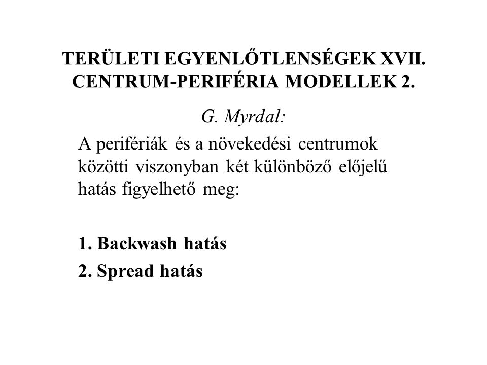 TERÜLETI EGYENLŐTLENSÉGEK XVII. CENTRUM-PERIFÉRIA MODELLEK 2. G. Myrdal: A perifériák és a növekedési centrumok közötti viszonyban két különböző elője