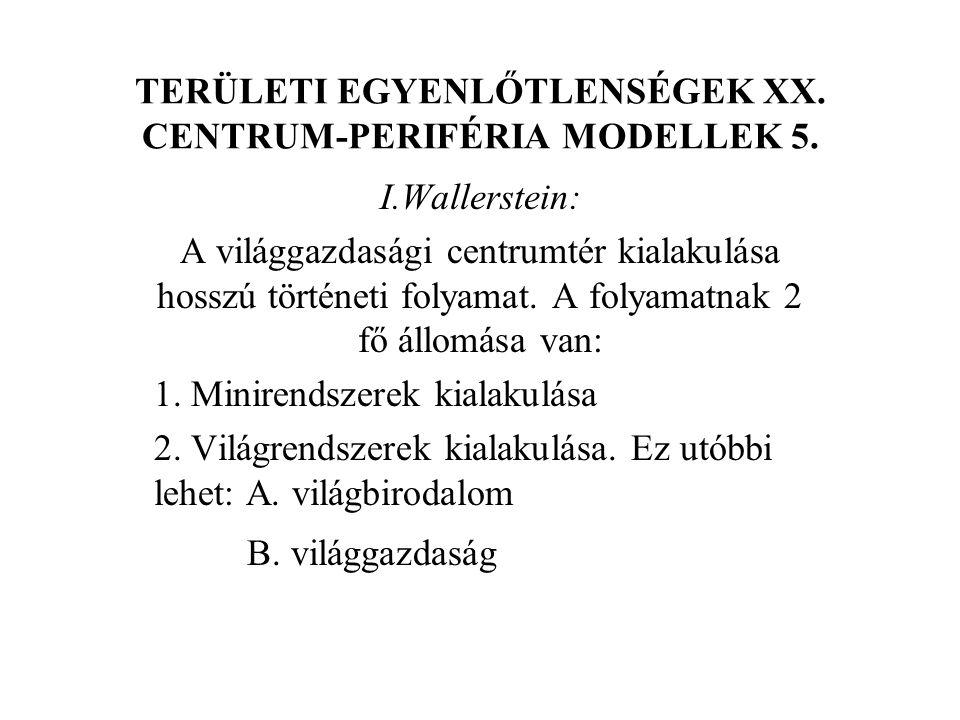TERÜLETI EGYENLŐTLENSÉGEK XX. CENTRUM-PERIFÉRIA MODELLEK 5. I.Wallerstein: A világgazdasági centrumtér kialakulása hosszú történeti folyamat. A folyam