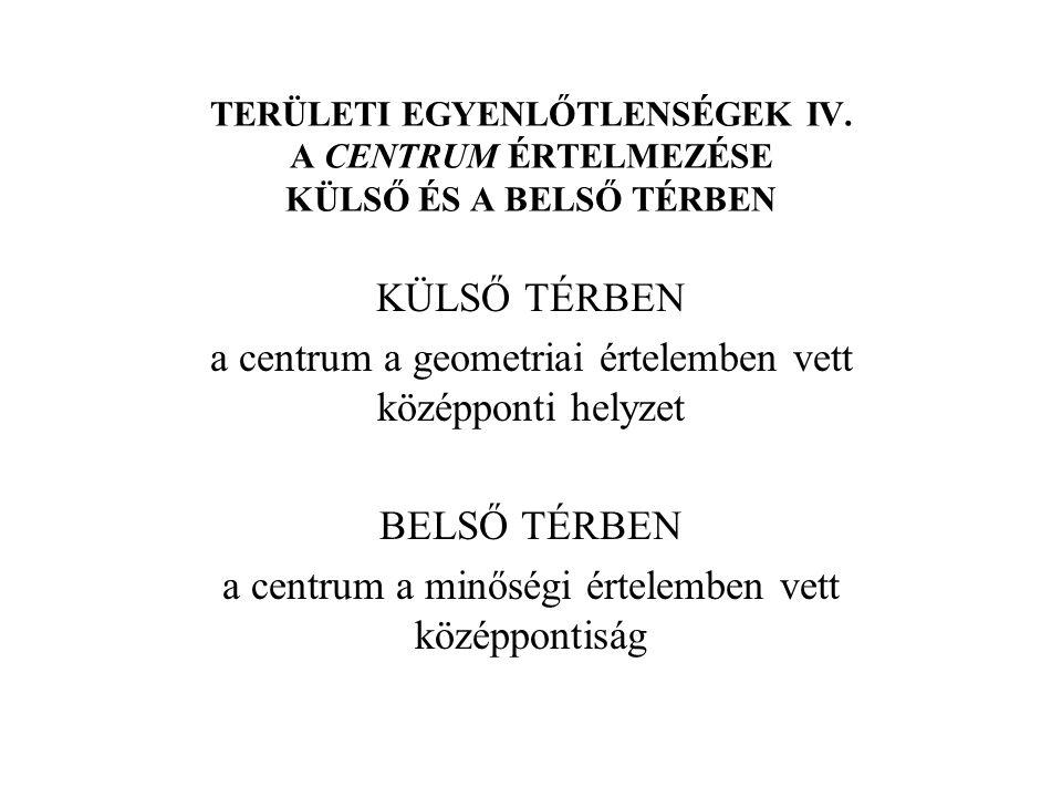 TERÜLETI EGYENLŐTLENSÉGEK IV. A CENTRUM ÉRTELMEZÉSE KÜLSŐ ÉS A BELSŐ TÉRBEN KÜLSŐ TÉRBEN a centrum a geometriai értelemben vett középponti helyzet BEL