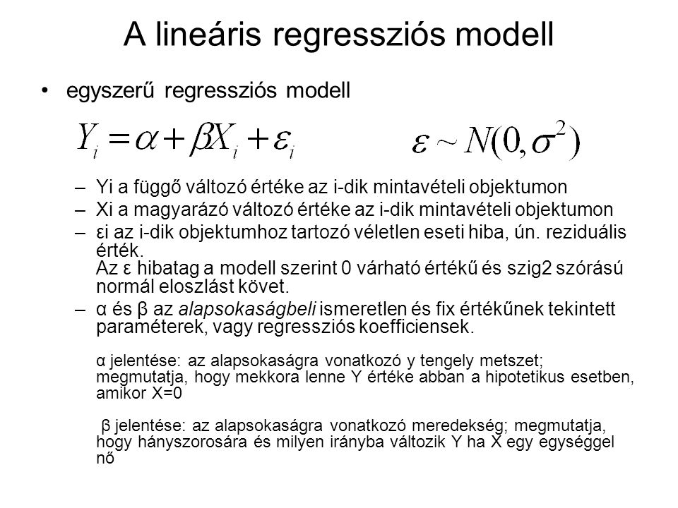 A lineáris regressziós modell egyszerű regressziós modell –Yi a függő változó értéke az i-dik mintavételi objektumon –Xi a magyarázó változó értéke az i-dik mintavételi objektumon –εi az i-dik objektumhoz tartozó véletlen eseti hiba, ún.