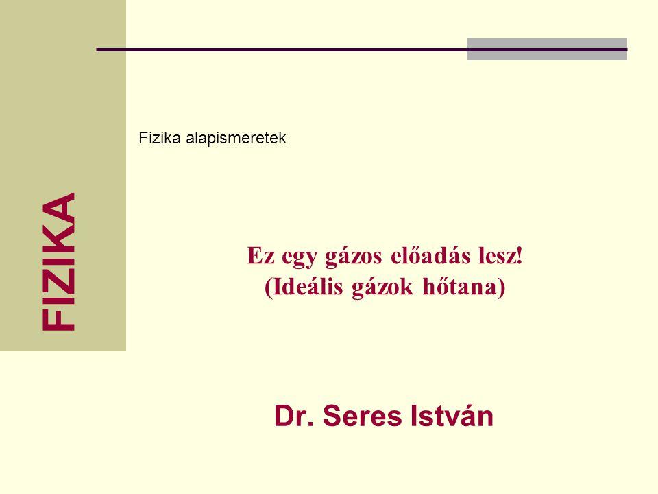 Fizika alapismeretek FIZIKA Ez egy gázos előadás lesz! (Ideális gázok hőtana) Dr. Seres István