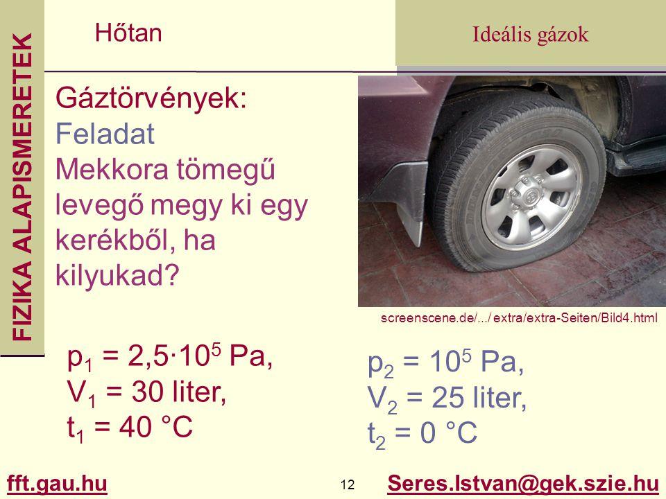 FIZIKA ALAPISMERETEK fft.gau.hu.gau.hu 12 Seres.Istvan@gek.szie.hu Ideális gázok Hőtan Gáztörvények: Feladat Mekkora tömegű levegő megy ki egy kerékbő