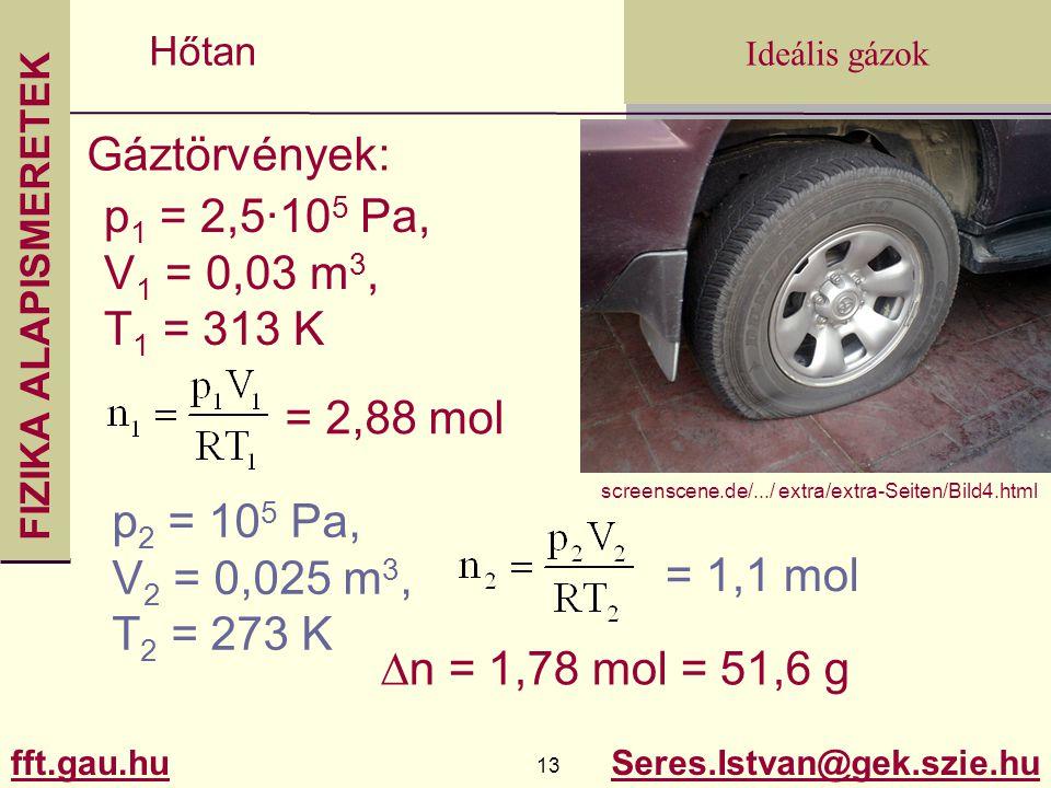 FIZIKA ALAPISMERETEK fft.gau.hu.gau.hu 13 Seres.Istvan@gek.szie.hu Ideális gázok Hőtan Gáztörvények: p 1 = 2,5·10 5 Pa, V 1 = 0,03 m 3, T 1 = 313 K p