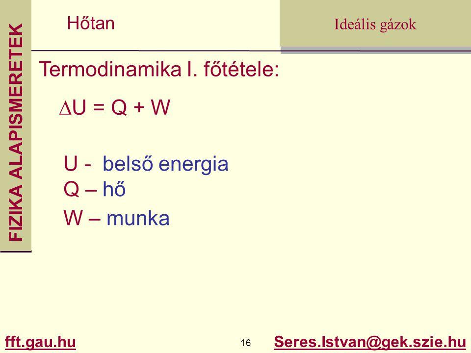FIZIKA ALAPISMERETEK fft.gau.hu.gau.hu 16 Seres.Istvan@gek.szie.hu Ideális gázok Hőtan Termodinamika I. főtétele:  U = Q + W U - belső energia Q – hő