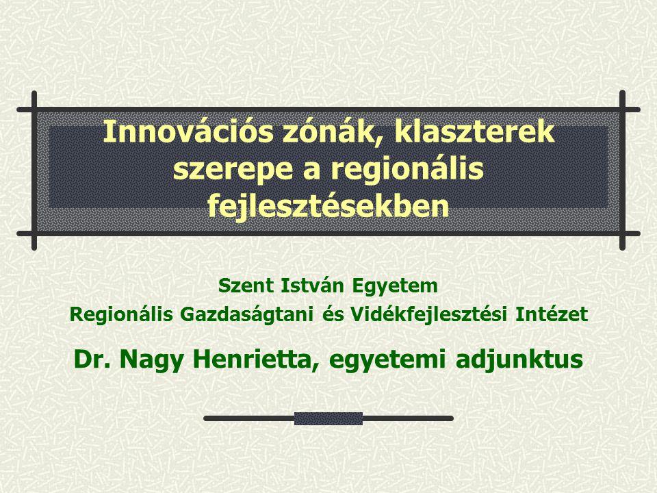 Innovációs zónák, klaszterek szerepe a regionális fejlesztésekben Szent István Egyetem Regionális Gazdaságtani és Vidékfejlesztési Intézet Dr. Nagy He