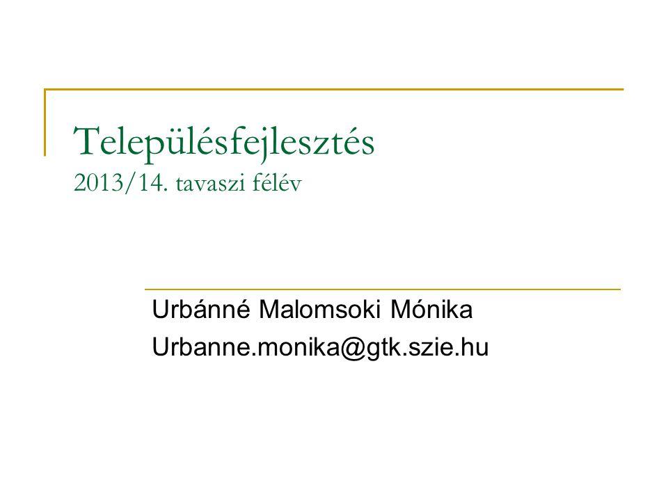 Településfejlesztés 2013/14. tavaszi félév Urbánné Malomsoki Mónika Urbanne.monika@gtk.szie.hu