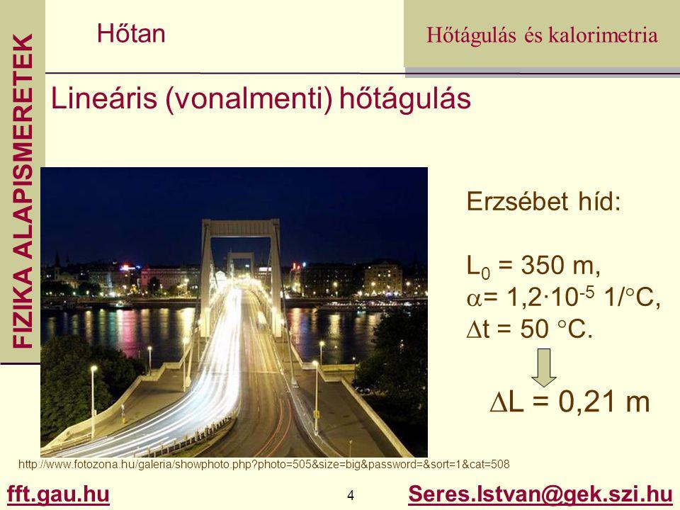 FIZIKA ALAPISMERETEK fft.gau.hu.gau.hu 15 Seres.Istvan@gek.szi.hu Hőtágulás és kalorimetria Hőtan Kalorimetria Felvett, leadott hő: Egy halmazállapoton belül: Q = c·m·  t  t - hőmérsékletváltozás (1 °C változás = 1K változás !!!) m - tömeg c – fajhő
