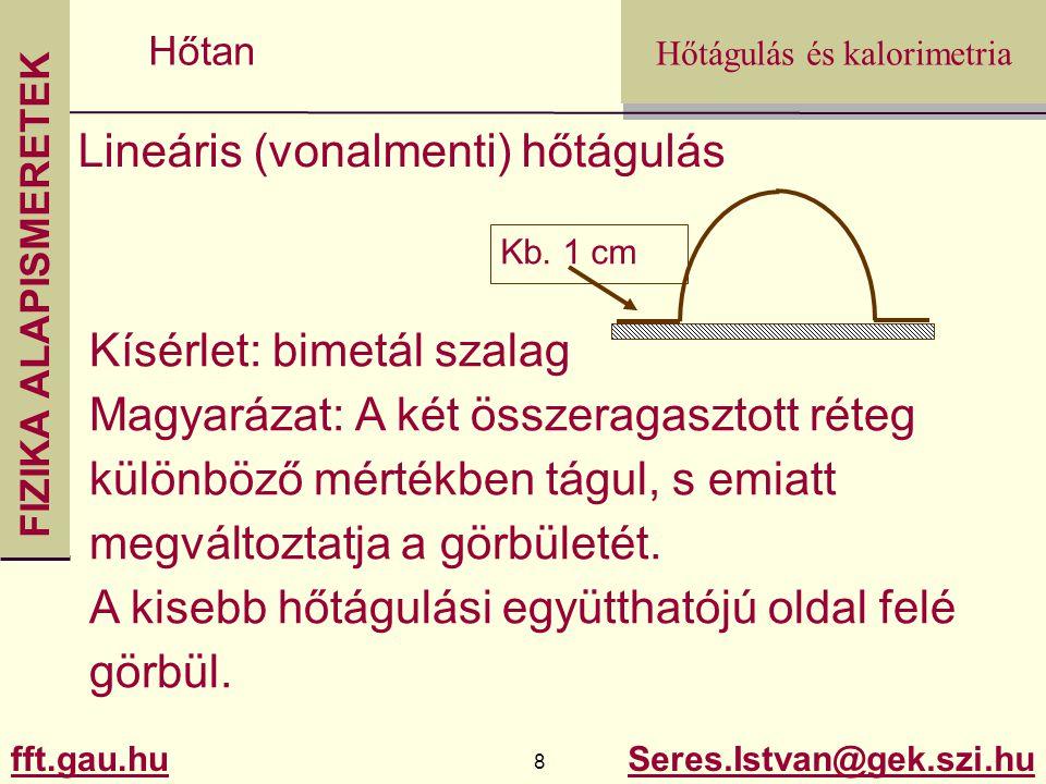 FIZIKA ALAPISMERETEK fft.gau.hu.gau.hu 29 Seres.Istvan@gek.szi.hu Hőtágulás és kalorimetria Hőtan Gondolkodtató feladat: Egy fémlemezbe vágott lyuk mérete megváltozik-e (ha igen hogyan, nő vagy csökken?), ha a lemezt felmelegítjük.