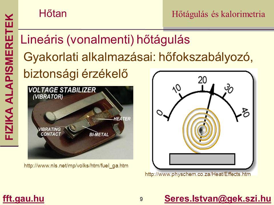 FIZIKA ALAPISMERETEK fft.gau.hu.gau.hu 10 Seres.Istvan@gek.szi.hu Hőtágulás és kalorimetria Hőtan Hőtágulás Felületi hőtágulás: L0L0 L L0L0 L L 2 = L o 2 (1+  t) 2 L 2 =L 0 2 (1 +2  t+  2  t 2 ) De  ~ 10 -5 1/K  utolsó tagot általában elhanyagoljuk A = A 0 (1+2  t)