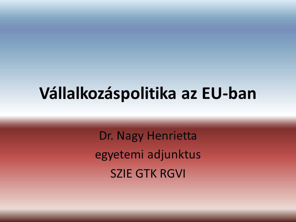Vállalkozáspolitika az EU-ban Dr. Nagy Henrietta egyetemi adjunktus SZIE GTK RGVI