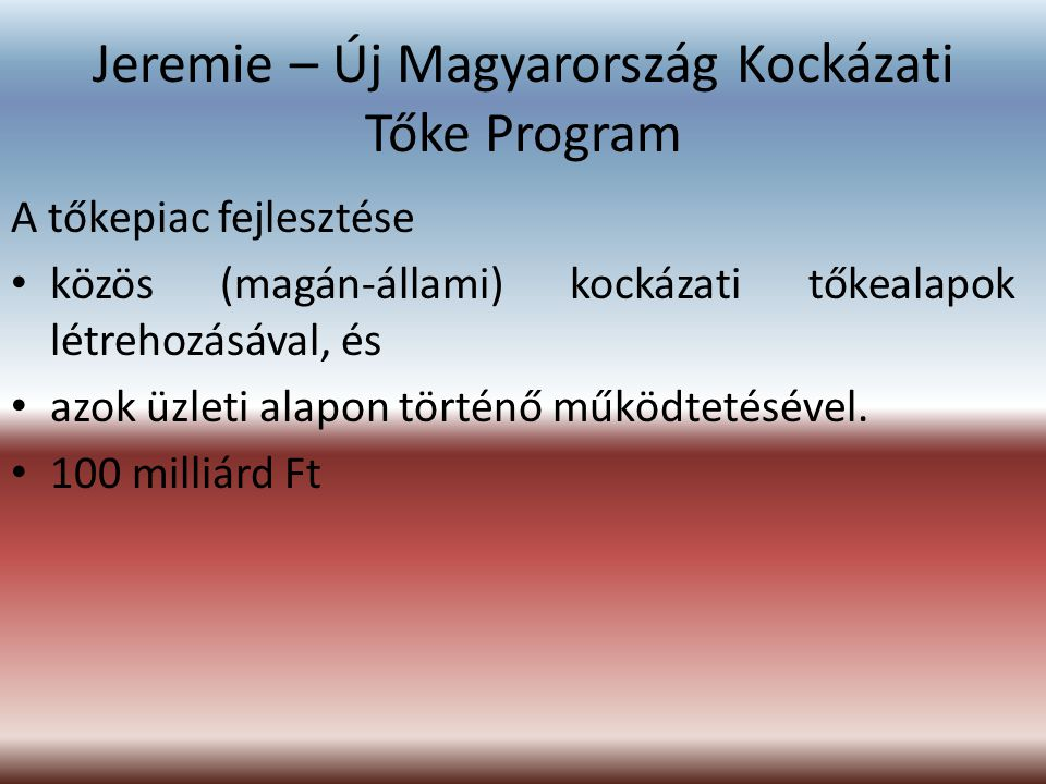 Jeremie – Új Magyarország Kockázati Tőke Program A tőkepiac fejlesztése közös (magán-állami) kockázati tőkealapok létrehozásával, és azok üzleti alapo