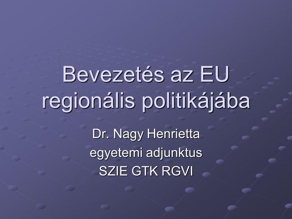 Bevezetés az EU regionális politikájába Dr. Nagy Henrietta egyetemi adjunktus SZIE GTK RGVI