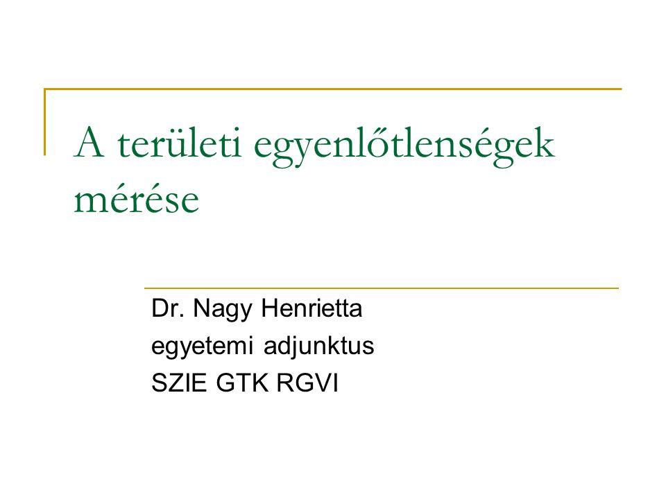 A területi egyenlőtlenségek mérése Dr. Nagy Henrietta egyetemi adjunktus SZIE GTK RGVI