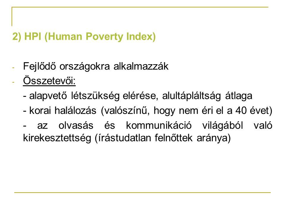2) HPI (Human Poverty Index) - Fejlődő országokra alkalmazzák - Összetevői: - alapvető létszükség elérése, alultápláltság átlaga - korai halálozás (va