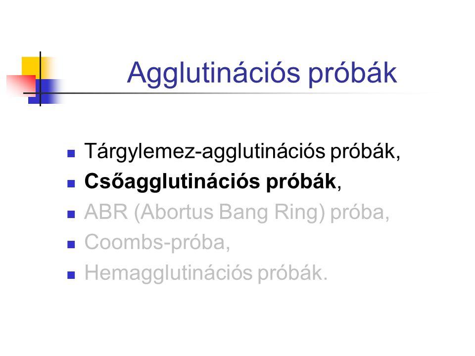 Agglutinációs próbák Tárgylemez-agglutinációs próbák, Csőagglutinációs próbák, ABR (Abortus Bang Ring) próba, Coombs-próba, Hemagglutinációs próbák.