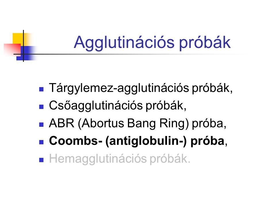 Agglutinációs próbák Tárgylemez-agglutinációs próbák, Csőagglutinációs próbák, ABR (Abortus Bang Ring) próba, Coombs- (antiglobulin-) próba, Hemagglutinációs próbák.