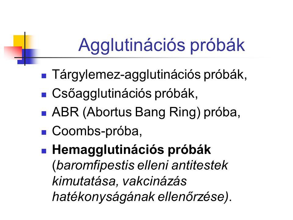 Agglutinációs próbák Tárgylemez-agglutinációs próbák, Csőagglutinációs próbák, ABR (Abortus Bang Ring) próba, Coombs-próba, Hemagglutinációs próbák (baromfipestis elleni antitestek kimutatása, vakcinázás hatékonyságának ellenőrzése).