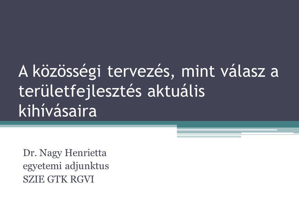 A közösségi tervezés, mint válasz a területfejlesztés aktuális kihívásaira Dr. Nagy Henrietta egyetemi adjunktus SZIE GTK RGVI