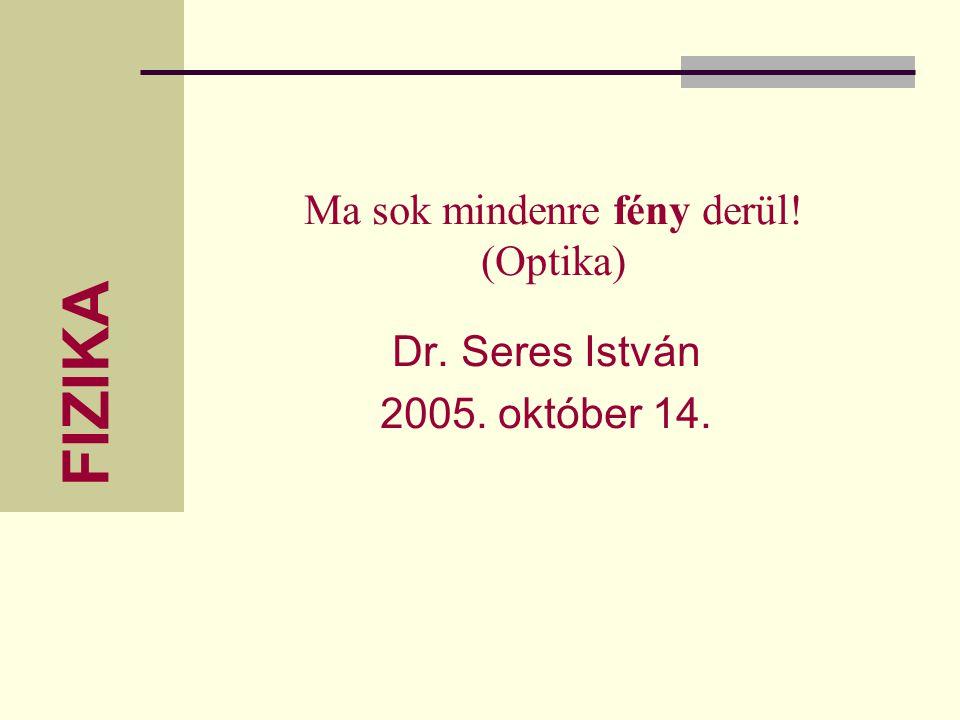 FIZIKA Ma sok mindenre fény derül! (Optika) Dr. Seres István 2005. október 14.