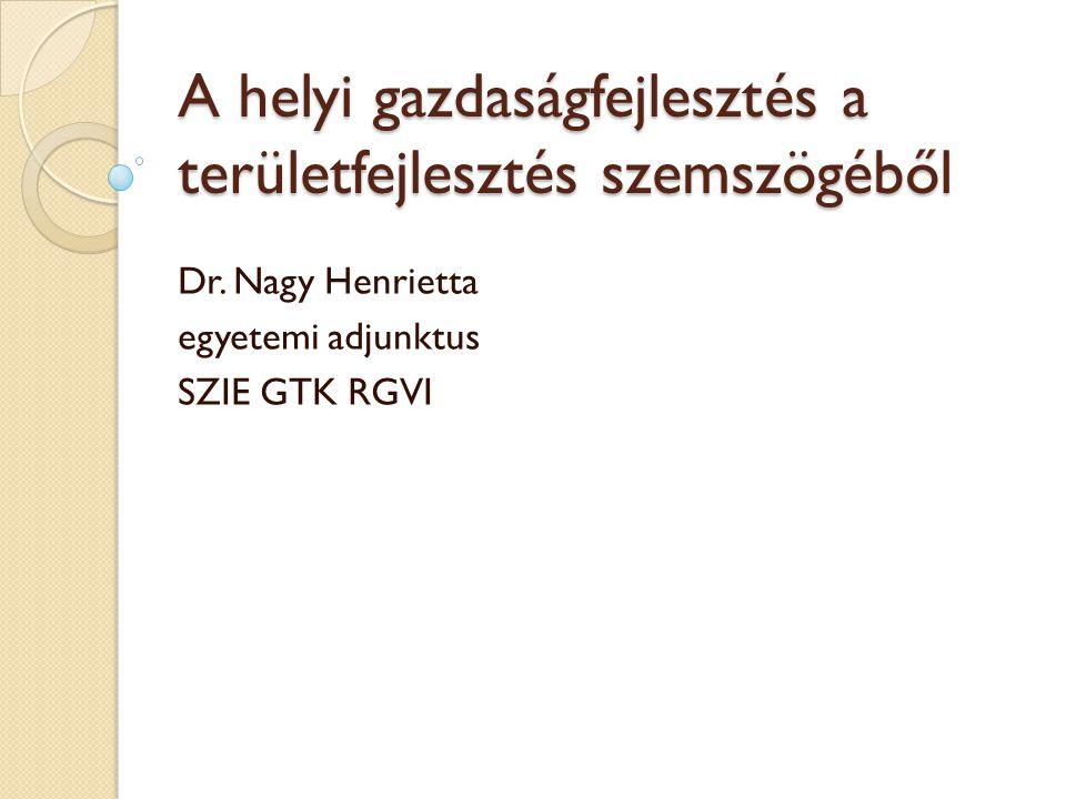A helyi gazdaságfejlesztés a területfejlesztés szemszögéből Dr. Nagy Henrietta egyetemi adjunktus SZIE GTK RGVI