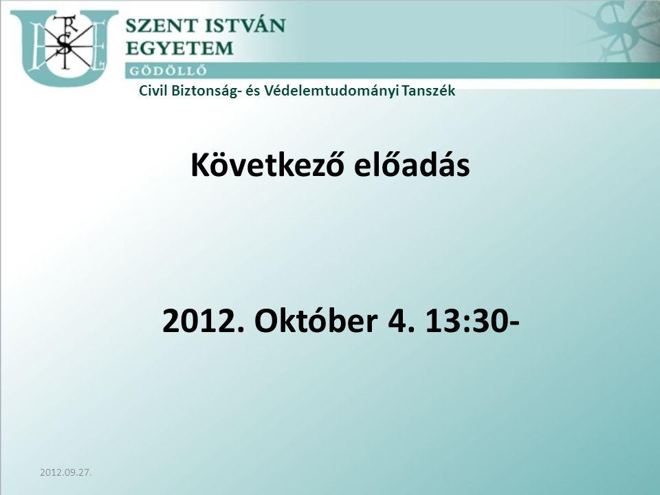 Civil Biztonság- és Védelemtudományi Tanszék 2012.09.27. Következő előadás 2012. Október 4. 13:30-