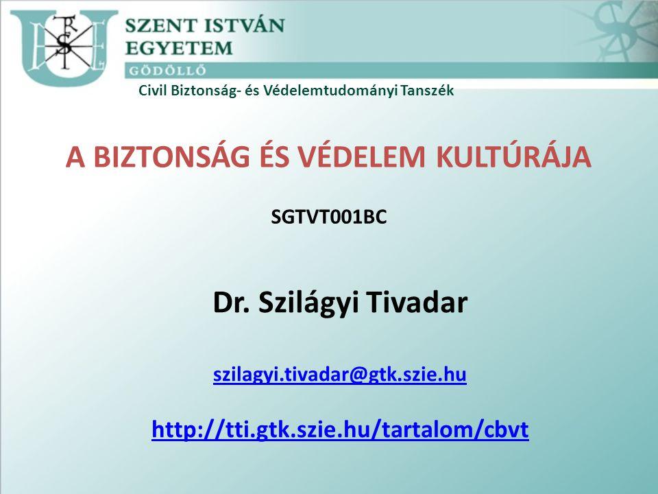 Civil Biztonság- és Védelemtudományi Tanszék A BIZTONSÁG ÉS VÉDELEM KULTÚRÁJA SGTVT001BC Dr. Szilágyi Tivadar szilagyi.tivadar@gtk.szie.hu http://tti.