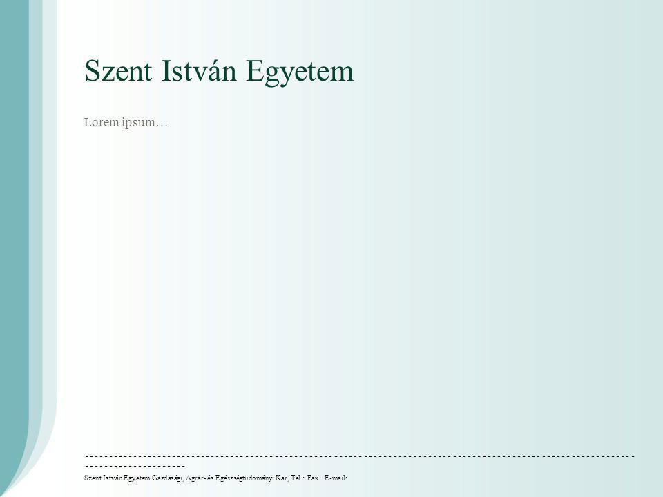 Szent István Egyetem Lorem ipsum… Szent István Egyetem Gazdasági, Agrár- és Egészségtudományi Kar, Tel.: Fax: E-mail: ––––––––––––––––––––––––––––––––