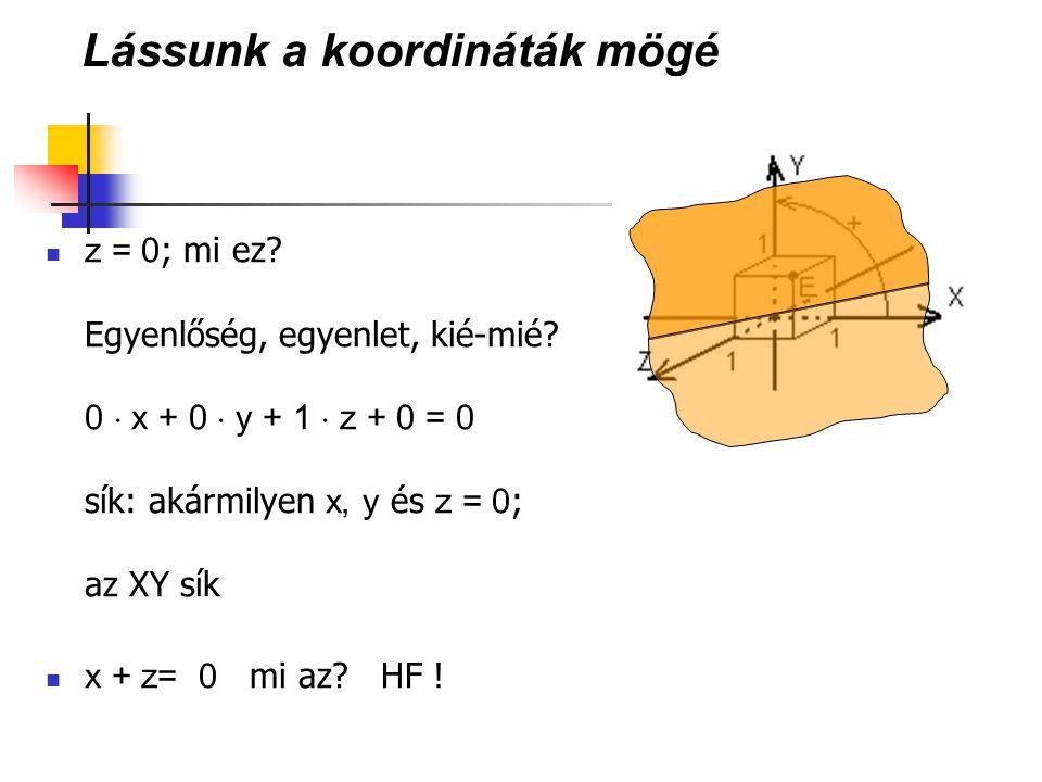 Lássunk a koordináták mögé z = 0 ; mi ez? Egyenlőség, egyenlet, kié-mié? 0  x + 0  y + 1  z + 0 = 0 sík: akármilyen x, y és z = 0 ; az XY sík x + z
