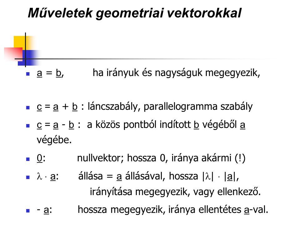 Geometriai vektorok a DKR-ben A P pont helyvektora: OP vektor Koordinátás alakja: ( p x, p y, p z ) Műveletek: a számhármasok algebrája: ( a, b, c ) ± ( d, e, f ) = ( a ± d, b ± e, c ± f ) ( 0, 0, 0 ) a nullvektor  (a, b, c) = ( a, b, c) skaláris szorzat: (a, b, c)  (d, e, f) = (a  d + b  e + c  f ) (eredménye szám) vektoriális szorzat: (a, b, c) × (d, e, f ) = ( b  f-c  e, -a  f + c  d, a  e - b  d ) (eredménye vektor) P O