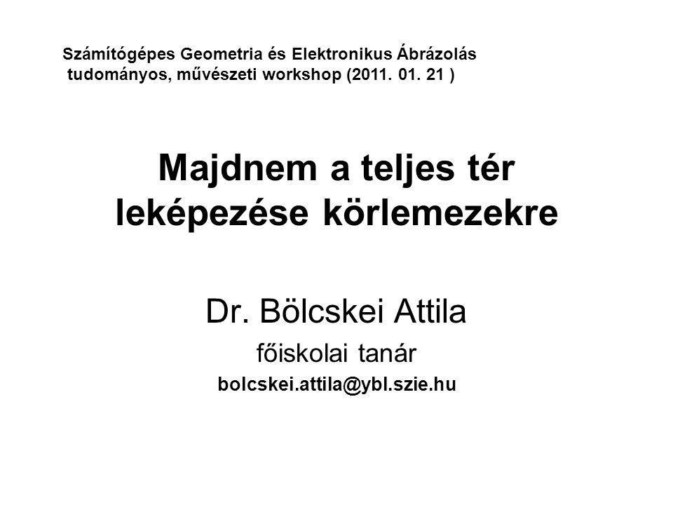 Majdnem a teljes tér leképezése körlemezekre Dr. Bölcskei Attila főiskolai tanár bolcskei.attila@ybl.szie.hu Számítógépes Geometria és Elektronikus Áb