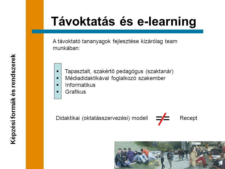 A távoktató tananyagok fejlesztése kizárólag team munkában: Távoktatás és e-learning Képzési formák és rendszerek  Tapasztalt, szakértő pedagógus (szaktanár)  Médiadidaktikával foglalkozó szakember  Informatikus  Grafikus Didaktikai (oktatásszervezési) modell == Recept