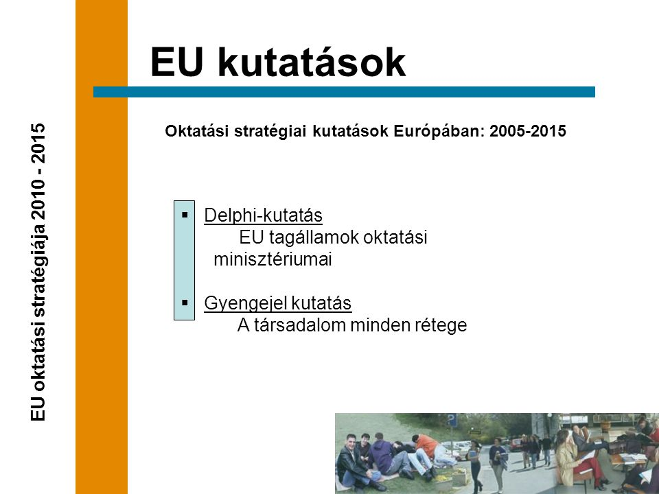  Delphi-kutatás EU tagállamok oktatási minisztériumai  Gyengejel kutatás A társadalom minden rétege Oktatási stratégiai kutatások Európában: 2005-2015 EU kutatások EU oktatási stratégiája 2010 - 2015