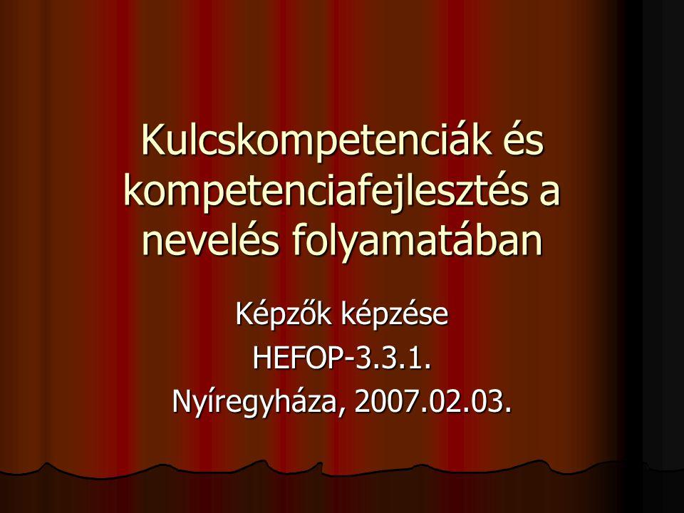 Kulcskompetenciák és kompetenciafejlesztés a nevelés folyamatában Képzők képzése HEFOP-3.3.1. Nyíregyháza, 2007.02.03.