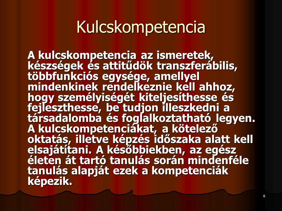 6 Kulcskompetencia A kulcskompetencia az ismeretek, készségek és attitűdök transzferábilis, többfunkciós egysége, amellyel mindenkinek rendelkeznie kell ahhoz, hogy személyiségét kiteljesíthesse és fejleszthesse, be tudjon illeszkedni a társadalomba és foglalkoztatható legyen.