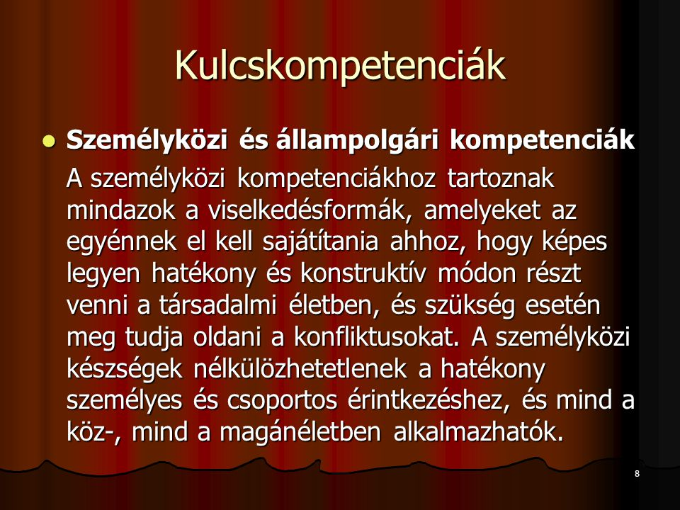 8 Kulcskompetenciák Személyközi és állampolgári kompetenciák Személyközi és állampolgári kompetenciák A személyközi kompetenciákhoz tartoznak mindazok a viselkedésformák, amelyeket az egyénnek el kell sajátítania ahhoz, hogy képes legyen hatékony és konstruktív módon részt venni a társadalmi életben, és szükség esetén meg tudja oldani a konfliktusokat.
