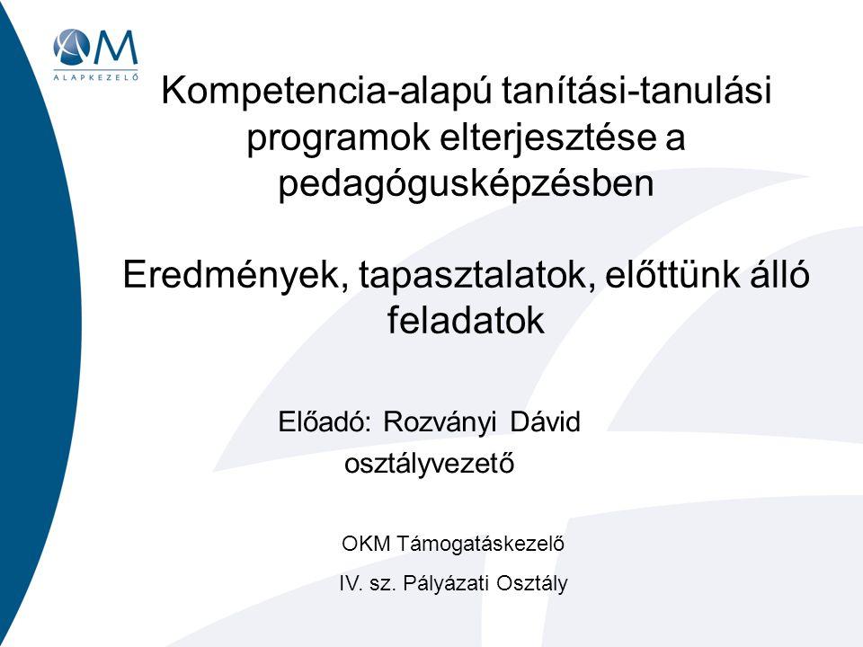 Kompetencia-alapú tanítási-tanulási programok elterjesztése a pedagógusképzésben Eredmények, tapasztalatok, előttünk álló feladatok Előadó: Rozványi Dávid osztályvezető OKM Támogatáskezelő IV.