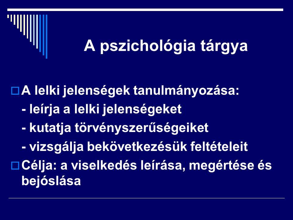 A pszichológia tárgya  A lelki jelenségek tanulmányozása: - leírja a lelki jelenségeket - kutatja törvényszerűségeiket - vizsgálja bekövetkezésük feltételeit  Célja: a viselkedés leírása, megértése és bejóslása