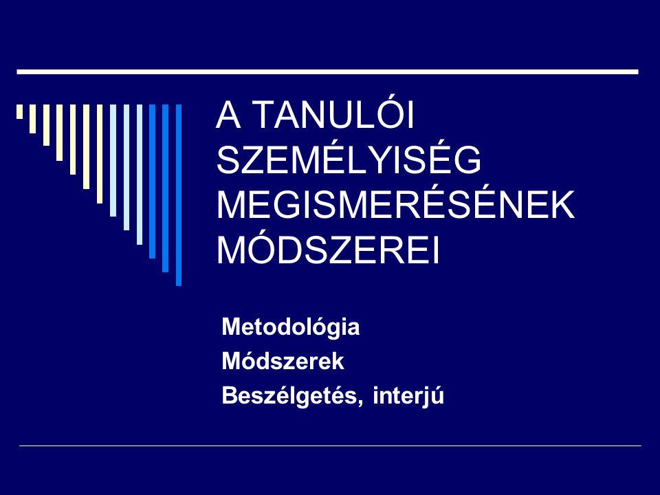 A TANULÓI SZEMÉLYISÉG MEGISMERÉSÉNEK MÓDSZEREI Metodológia Módszerek Beszélgetés, interjú