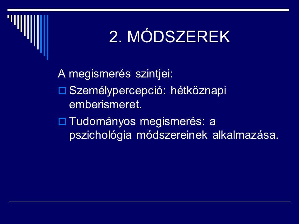 2. MÓDSZEREK A megismerés szintjei:  Személypercepció: hétköznapi emberismeret.  Tudományos megismerés: a pszichológia módszereinek alkalmazása.