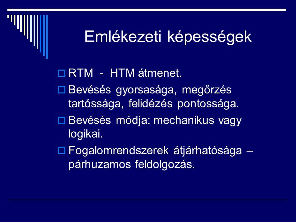 Emlékezeti képességek  RTM - HTM átmenet.  Bevésés gyorsasága, megőrzés tartóssága, felidézés pontossága.  Bevésés módja: mechanikus vagy logikai.