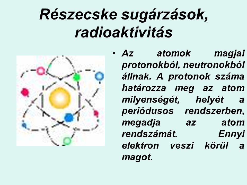 Részecske sugárzások, radioaktivitás Az atomok magjai protonokból, neutronokból állnak. A protonok száma határozza meg az atom milyenségét, helyét a p