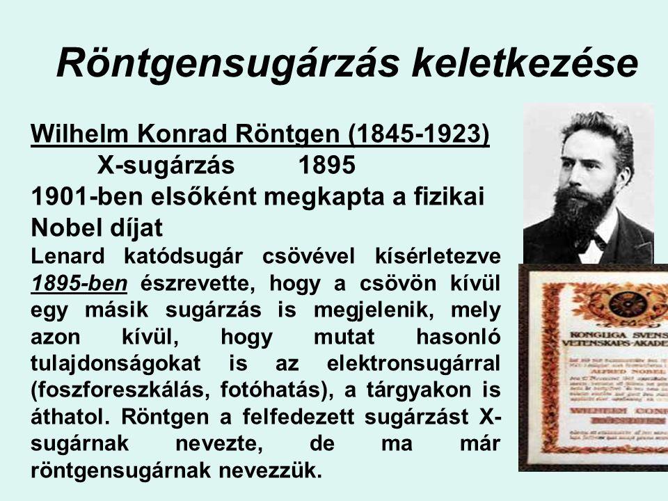 Röntgensugárzás keletkezése Wilhelm Konrad Röntgen (1845-1923) X-sugárzás1895 1901-ben elsőként megkapta a fizikai Nobel díjat Lenard katódsugár csövé